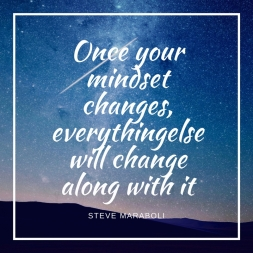 Once your mindset changes, everythingelse will change along with it