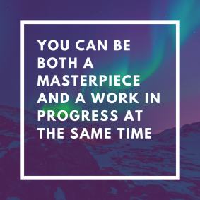 you can be both a masterpiece and a work in progress at the same time